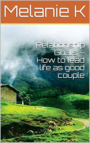 Relationship Goals – How to lead life as good couple