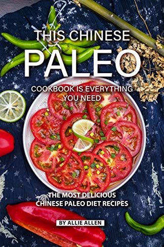 This Chinese Paleo Cookbook is Everything You Need: The Most Delicious Chinese Paleo Diet Recipes by Allie Allen