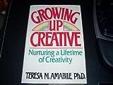Growing Up Creative: Nurturing a Lifetime of Creativity