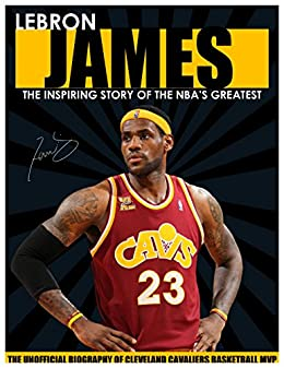 a5bada1c9cb LEBRON JAMES - The Inspiring Story of NBA s Greatest Player - The  Unofficial Biography of Cleveland