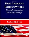 How American Politics Works : Philosophy, Pragmatism, Personality and Profit, Gelm, Richard J., 1443822817