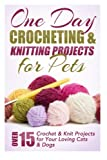 One Day Crocheting & Knitting Projects for Pets: Over 15 Crochet & Knit Projects for Your Loving Cats & Dogs