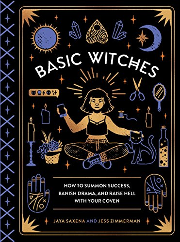 Basic Witches: How to Summon Success, Banish Drama, and Raise Hell with Your Coven -