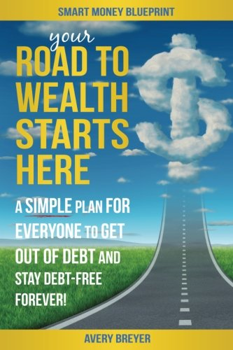 Your Road to Wealth Starts Here: A simple step-by-step plan for everyone to get out of debt and stay debt-free forever! (Smart Money Blueprint) (Volume 3)