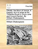 Othello, the Moor of Venice a Tragedy As It Is Acted at the Theatres-Royal in Drury-Lane and Covent-Garden by William Shakespeare, William Shakespeare, 1170131271
