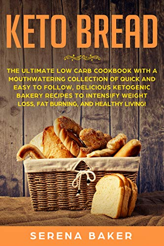 Keto Bread: The Ultimate Low-Carb Cookbook with a Mouthwatering Collection of Quick and Easy to Follow, Delicious Ketogenic Bakery Recipes to Intensify Weight Loss, Fat Burning, and Healthy Living! by Serena Baker