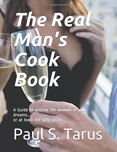 The Real Man's Cook Book: A Guide to getting the woman of your dreams.... or at least her ugly sister