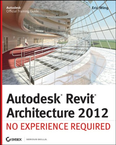 Autodesk Revit Architecture 2012: No Experience Required by Eric Wing, Sybex