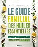 le guide familial des huiles essentielles mode d emploi trousses de base 60 huiles essentielles d?taill?es plus de 275 formules class?es par troubles