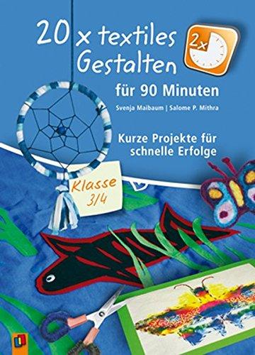 20 x textiles Gestalten für 90 Minuten - Klasse 3/4: Kurze Projekte für schnelle Erfolge