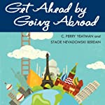 Get Ahead by Going Abroad: A Woman's Guide to Fast-Track Career Success | C. Perry Yeatman,Stacie Nevadomski Berdan