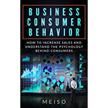 Business Consumer Behavior: How To Increase Sales and Understand the Psychology Behind Consumers (Grow Products Manage Leading Psychology Lessons Self ... Movements Trends Future Plan Proven)