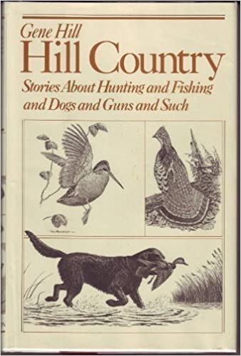 Hill Country: Stories About Hunting and Fishing and Dogs and Guns and Such, Gene Hill