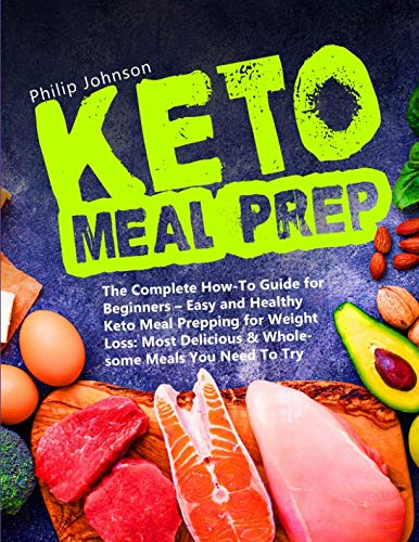 Keto Meal Prep: The Complete How-To Guide for Beginners - Easy and Healthy Keto Meal Prepping for Weight Loss: Most Delicious & Wholesome Meals You Need To Try by Philip Johnson