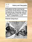 A treatise on the commerce and police of the River Thames: containing an historical view of the trade of the port of London; ... by P. Colquhoun, LL. D., Patrick Colquhoun, 1170841392