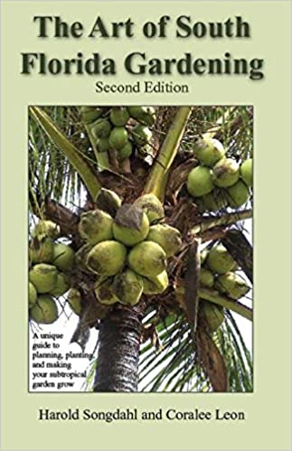 The Art Of South Florida Gardening: A Unique Guide To Planning, Planting,  And Making Your Subtropical Garden Grow: Harold Songdahl, Coralee Leon, ...
