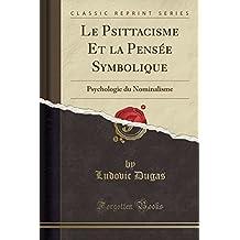 Le Psittacisme Et La Pensée Symbolique: Psychologie Du Nominalisme (Classic Reprint)