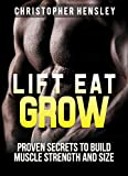 Lift, Eat, Grow: Proven Secrets to Build Muscle, Strength, and Size