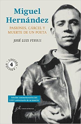 Descargar Libros Gratis Para Ebook Miguel Hernández: Pasiones, Cárcel Y Muerte De Un Poeta Fariña PDF