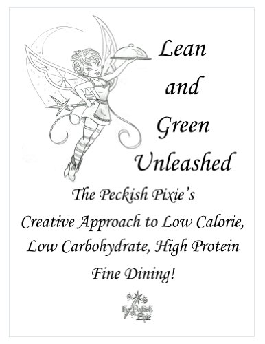 Lean and Green Unleashed:The Peckish Pixie's  Creative Approach to Low Calorie, Low Carbohydrate, High Protein  Fine Dining! (Peckish Pixie Presents Book 1)