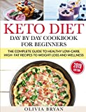 Keto Diet - Day by Day Cookbook for Beginners: Starting Keto Diet - The Complete Guide to a High-Fat Diet, with 110 Delectable Recipes