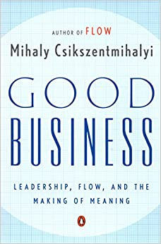 Good Business: Leadership, Flow, and the Making of Meaning