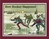 How Hockey Happened: Pictorial History of the Origins of Canada's National Winter Game