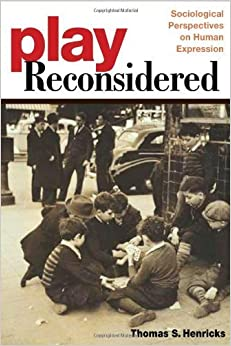 Play Reconsidered: Sociological Perspectives on Human Expression by Thomas S. Henricks (2006-07-11)