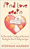 Find Love Again: The Best Guide on Dealing with Heartbreak, Mending your Heart and Finding Love Again
