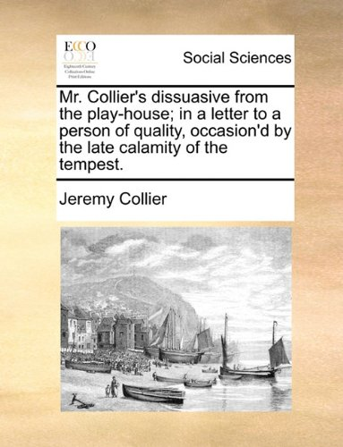 Mr. Collier's dissuasive from the play-house; in a letter to a person of quality, occasion'd by the late calamity of the tempest. ebook