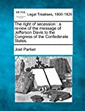 The right of secession : a review of the message of Jefferson Davis to the Congress of the Confederate States, Joel Parker, 1240147066
