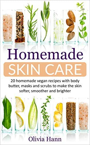 Homemade Skin Care: 20 Homemade Vegan Recipes With Body Butter, Masks And Scrubs to Make The Skin Softer, Smoother And Brighter.