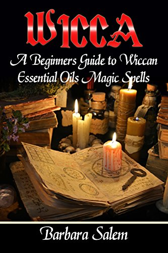 Wicca: A Beginners Guide to Wiccan Essential Oils Magic Spells (Wicca  Books, Wicca Basics, Wicca for Beginners, Wicca Spells, Witchcraft Book 2)