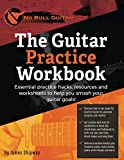 The Guitar Practice Workbook: Essential practice hacks, resources and worksheets to help you smash your guitar goals! ('No Bull' Guitar)