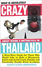 What Is Absolutely Crazy About Riding a Motorcycle in Thailand: A Must-Have Guide for Those Who Would Like to Ride a Motorcycle Safely and Avoid Costly, Painful and Potentially Deadly Accidents