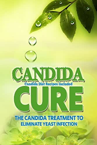 Candida Cure: The Candida Treatment To Eliminate Yeast Infection (Candida Diet Recipes Included)  (Yeast, Fatigue, Candida Cure, Rashes, Digestive Health, ... Treatment, Candida Overgrowth Book 1)
