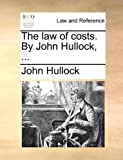 The Law of Costs by John Hullock, John Hullock, 1170021484