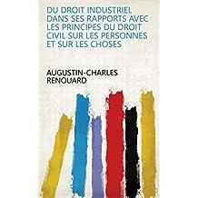 Du droit industriel dans ses rapports avec les principes du droit civil sur les personnes et sur les choses (French Edition)