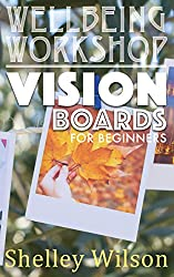 Vision Boards for Beginners (Wellbeing Workshop Book 2)