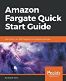 Amazon Fargate Quick Start Guide: Learn how to use AWS Fargate to run containers with ease