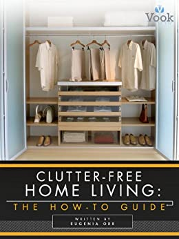 Clutter-Free Home Living: The How-To Guide by [Orr, Eugenia, Vook]