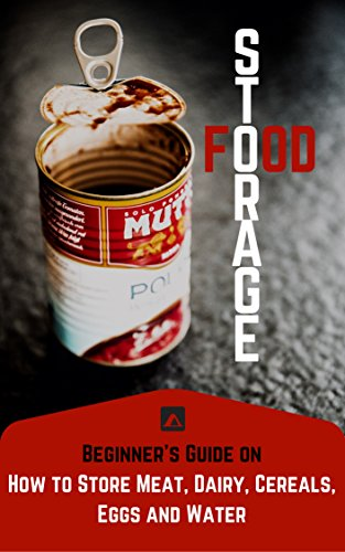 Food Storage: A Beginner's Guide On How To Store Meat, Dairy, Cereals, Eggs And Water (Survival, Survival Food, Food Storage, Long Term Food Storage, Best Survival Food, Survival Kit)