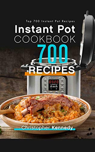 Instant Pot Cookbook 700 Recipes: Top 700 Instant Pot Recipes by Christopher Kennedy