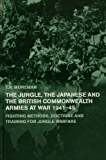 The Jungle, Japanese and the British Commonwealth Armies at War, 1941-45: Fighting Methods, Doctrine and Training for Jungle Warfare (Military History and Policy)