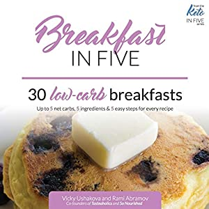 Breakfast in Five: 30 Low Carb Breakfasts. Up to 5 net carbs, 5 ingredients & 5 easy steps for every recipe. (Keto in…