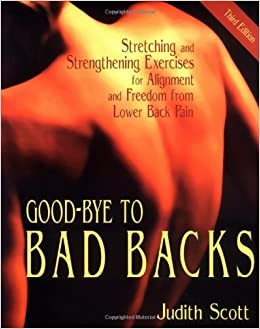 Good-Bye to Bad Backs: Stretching and Strengthening Exercises for Alignment and Freedom from Lower Back Pain