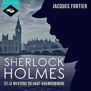 Sherlock Holmes et le mystère du Haut-Koenigsbourg   Livre audio Auteur(s) : Jacques Fortier Narrateur(s) : Jacques Fortier