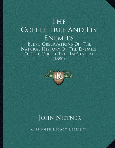 The Coffee Tree And Its Enemies: Being Observations On The Natural History Of The Enemies Of The Coffee Tree In Ceylon (1880) PDF
