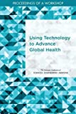 img - for Using Technology to Advance Global Health: Proceedings of a Workshop book / textbook / text book