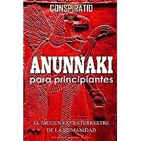 ANUNNAKI PARA PRINCIPIANTES: EL ORIGEN EXTRATERRESTRE DE LA HUMANIDAD: Descubre cómo se creó el primer ser humano, la…